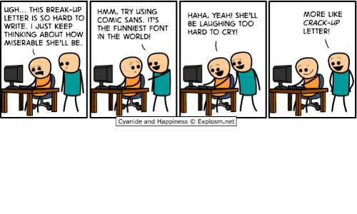Dank, Cyanide and Happiness, and Comics: uGH... THIS BREAK-UP  HMM, TRY USING  HAHA, YEAH! SHE'LL  LETTER IS SO HARD TO  COMIC SANS. IT'S  BE LAUGHING TOO  WRITE. I JUST KEEP  THE FUNNIEST FONT  HARD TO CRY!  THINKING ABOUT HOW  N THE WORLD  MISERABLE SHE'LL BE.  Cyanide and Happiness Explosm.net  MORE LIKE  CRACK-UP  LETTER!