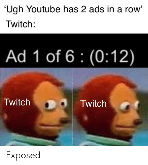 Twitch, youtube.com, and Ads: Ugh Youtube has 2 ads in a row'  Twitch:  Ad 1 of 6 (0:12)  Twitch  Twitch Exposed