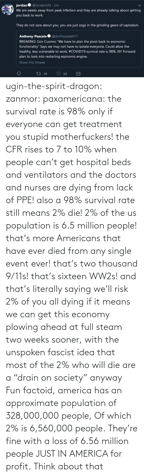 """America, Steam, and Tumblr: ugin-the-spirit-dragon: zanmor:   paxamericana:  the survival rate is 98% only if everyone can get treatment you stupid motherfuckers! the CFR rises to 7 to 10% when people can't get hospital beds and ventilators and the doctors and nurses are dying from lack of PPE!  also a 98% survival rate still means 2% die! 2% of the us population is 6.5 million people! that's more Americans that have ever died from any single event ever! that's two thousand 9/11s! that's sixteen WW2s!  and that's literally saying we'll risk 2% of you all dying if it means we can get this economy plowing ahead at full steam two weeks sooner, with the unspoken fascist idea that most of the 2% who will die are a""""drain on society"""" anyway    Fun factoid, america has an approximate population of 328,000,000 people,  Of which 2% is 6,560,000 people. They're fine with a loss of 6.56 million people JUST IN AMERICA for profit. Think about that"""