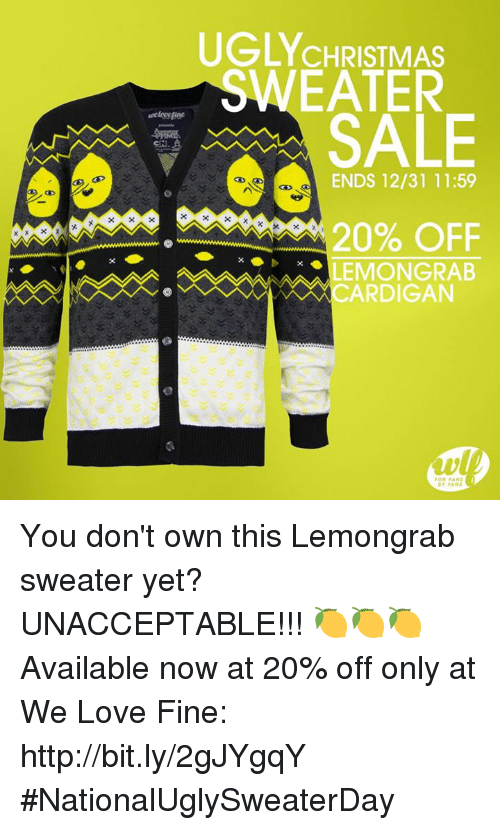 Dank, Ugly, and 🤖: UGLY CHRISTMAS  EATER  SALE  ENDS 12/31 11:59  20% OFF  LEMONGRAB  CARDIGAN  ar FANS You don't own this Lemongrab sweater yet? UNACCEPTABLE!!! 🍋🍋🍋   Available now at 20% off only at We Love Fine: http://bit.ly/2gJYgqY #NationalUglySweaterDay