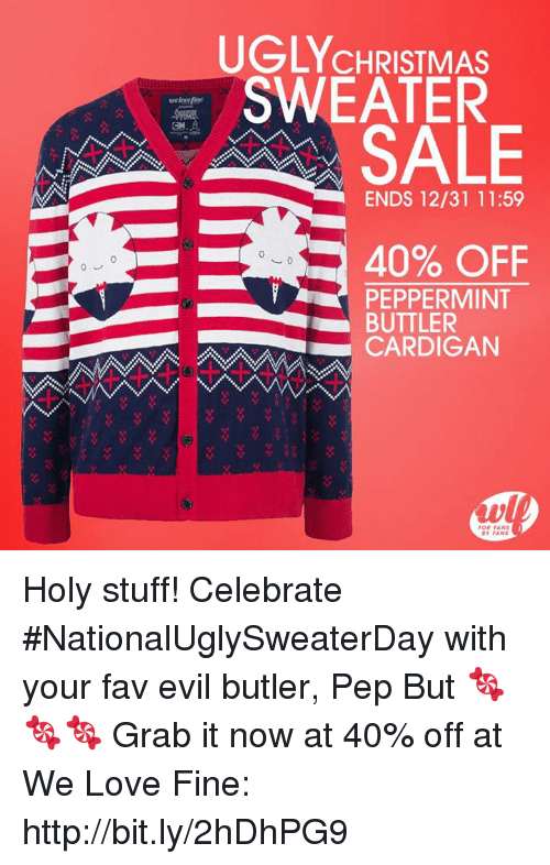 Dank, Ugly, and Celebrated: UGLY CHRISTMAS  SWEATER  SALE  ENDS 12/31 11:59  40% OFF  PEPPERMINT  BUTTLER  FANS Holy stuff! Celebrate #NationalUglySweaterDay with your fav evil butler, Pep But 🍬🍬🍬   Grab it now at 40% off at We Love Fine: http://bit.ly/2hDhPG9