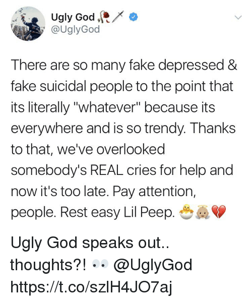 """Fake, God, and Ugly: Ugly God  @UglyGod  There are so many fake depressed &  fake suicidal people to the point that  its literally """"whatever"""" because its  everywhere and is so trendy. Thanks  to that, we've overlooked  somebody's REAL cries for help and  now it's too late. Pay attention,  people. Rest easy Lil Peep. Ugly God speaks out.. thoughts?! 👀 @UglyGod https://t.co/szlH4JO7aj"""