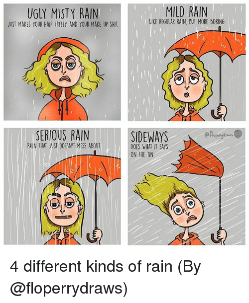Memes, Shit, and Ugly: UGLY MISTY RAIN  JUST MAKES YOUR HAIR FRIZZY AND YOUR MAKE UP SHIT  MILD RAIN  LIKE REGULAR RAIN, BUT MORE BORING  SERIOUS RAINSIDEWAYS  DOES WHAT IT SAYS  RAIN THAT ST DOESNIT MESS ABOUT  ON THE TIN 4 different kinds of rain (By @floperrydraws)