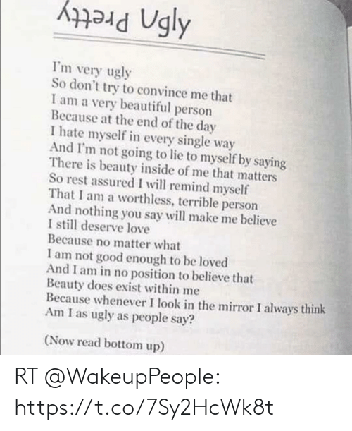 Beautiful, Love, and Memes: Ugly  Pretty  I'm very ugly  So don't try to convince me that  I am a very beautiful person  Because at the end of the day  I hate myself in every single way  And I'm not going to lie to myself by saying  There is beauty inside of me that matters  So rest assured I will remind myself  That I am a worthless, terrible person  And nothing you say will make me believe  I still deserve love  Because no matter what  I am not good enough to be loved  And I am in no position to believe that  Beauty does exist within me  Because whenever I look in the mirror I always think  Am I as ugly as people say?  (Now read bottom up) RT @WakeupPeopIe: https://t.co/7Sy2HcWk8t