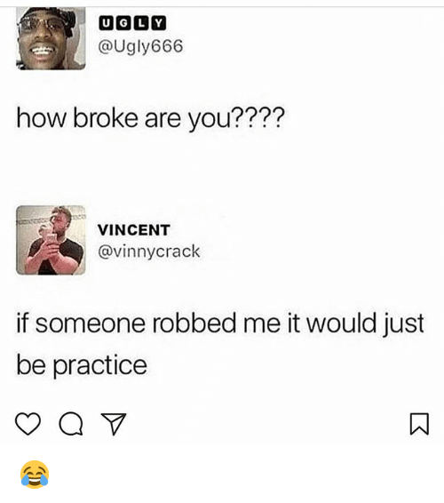 Memes, 🤖, and How: @Ugly666  how broke are you????  VINCENT  vinnycrack  if someone robbed me it would just  be practice 😂