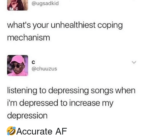 Af, Memes, and Depression: @ugsadkid  what's your unhealthiest coping  mechanism  @chuuzus  listening to depressing songs when  im depressed to increase my  depression 🤣Accurate AF