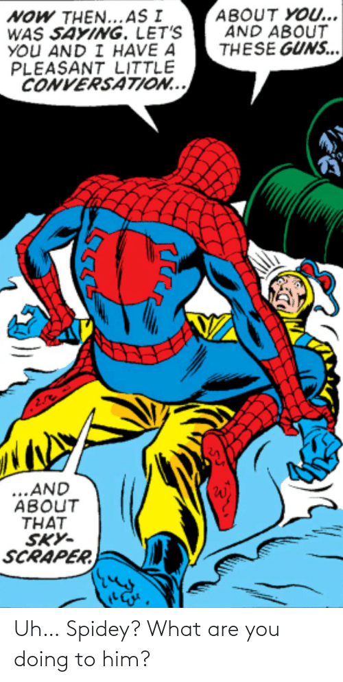 Him, You, and What: Uh… Spidey? What are you doing to him?