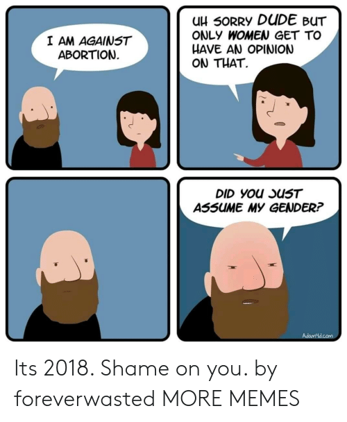 Dank, Dude, and Memes: uH 50RRY DUDE BUT  ONLY WOMEN GET TO  HAVE AN OPINION  ON THAT.  I AM AGAINST  ABORTION  ASSUME MY GENDER? Its 2018. Shame on you. by foreverwasted MORE MEMES