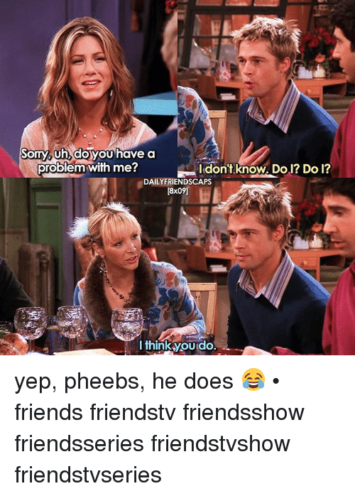 Friends, Memes, and 🤖: uh, doyou  problem with me?  ldont knoW Dol? Do l?  DAILYFRIENDSCAPS  [8x09]  l thinkyou do. yep, pheebs, he does 😂 • friends friendstv friendsshow friendsseries friendstvshow friendstvseries
