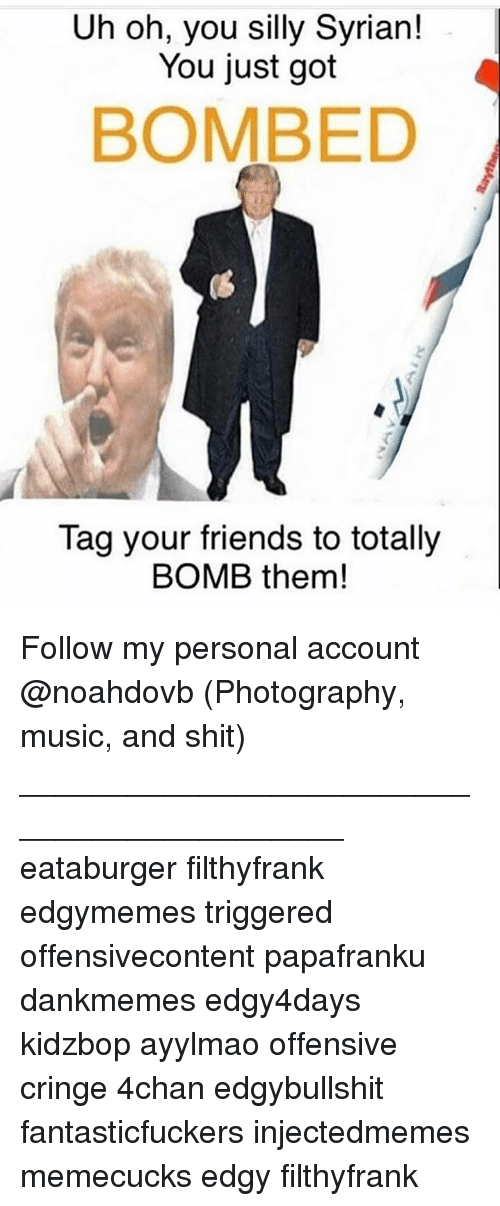 4chan, Friends, and Memes: Uh oh, you silly Syrian!  You just got  BOMBED  Tag your friends to totally  BOMB them! Follow my personal account @noahdovb (Photography, music, and shit) ___________________________________________ eataburger filthyfrank edgymemes triggered offensivecontent papafranku dankmemes edgy4days kidzbop ayylmao offensive cringe 4chan edgybullshit fantasticfuckers injectedmemes memecucks edgy filthyfrank