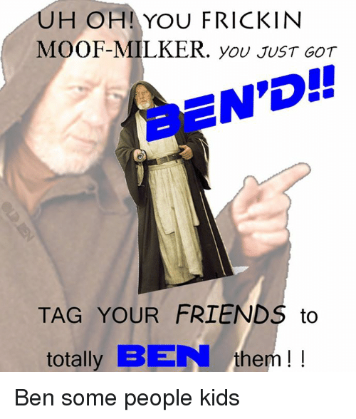 uh ohi you frickin moof milker you just got end tag your friends