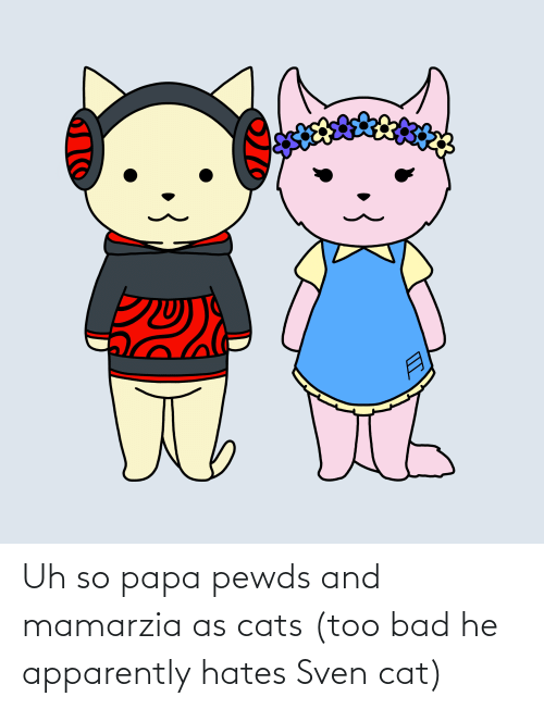 Apparently, Bad, and Cats: Uh so papa pewds and mamarzia as cats (too bad he apparently hates Sven cat)