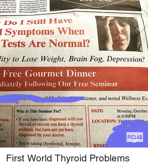 Doctor, Funny, and Brain: uHtries  are  some pohty  t sufficient to recommendatioistaxes  def-cerned  that 5o such  such as  trends, which increasing alcdon'  don't  ve in several are nisguided  e world, or to  effectively address hanid.  nificantly  this ful consumption,  Do IStill Have  Symptoms When  Tests Are Normal?  lity to Lose Weight, Brain Fog, Depression?  Free Gourmet Dinner  diately Following Our Free Seminar  ioner, and noted Wellness Ex  DATE:  Monday, October  at 6:00PM  Who Is This Seminar For?  thetic If you have been diagnosed with low LOCATION: T  thyroid or certain you have a thyroid  problem, but have not yet been  diagnosed by your doctor.  re  PICLAB  Youre taking (Synthroid, Armour, |l RESP  RESE First World Thyroid Problems