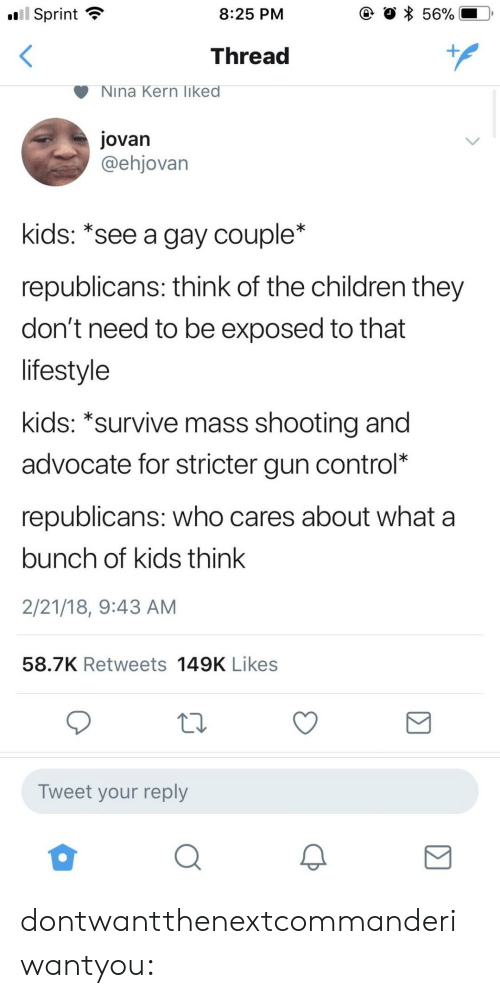 Children, Gif, and Tumblr: .ui  l Sprint  8:25 PM  Thread  Nina Kern liked  jovan  @ehjovan  kids: *see a gay couple*  republicans: think of the children they  don't need to be exposed to that  lifestyle  kids: *survive mass shootina and  advocate for stricter gun control*  republicans: who cares about what a  bunch of kids think  2/21/18, 9:43 AM  58.7K Retweets 149K Likes  Tweet your reply dontwantthenextcommanderiwantyou: