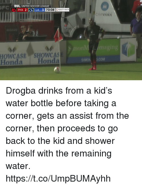Honda, Shower, and Soccer: UI UNITED SOCCER LEAGUE  PHX 2 LA LA 3  70:08 EQUALITY HEALTH  CARVANA  SHOWCAS  Honda Honda  HOWCASE  SIMon ).сом Drogba drinks from a kid's water bottle before taking a corner, gets an assist from the corner, then proceeds to go back to the kid and shower himself with the remaining water. https://t.co/UmpBUMAyhh