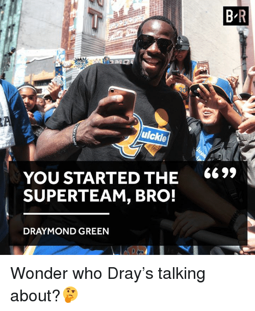 Draymond Green, Wonder, and Who: uickle  YOU STARTED THE  SUPERTEAM, BRO!  DRAYMOND GREEN  BR  6699 Wonder who Dray's talking about?🤔