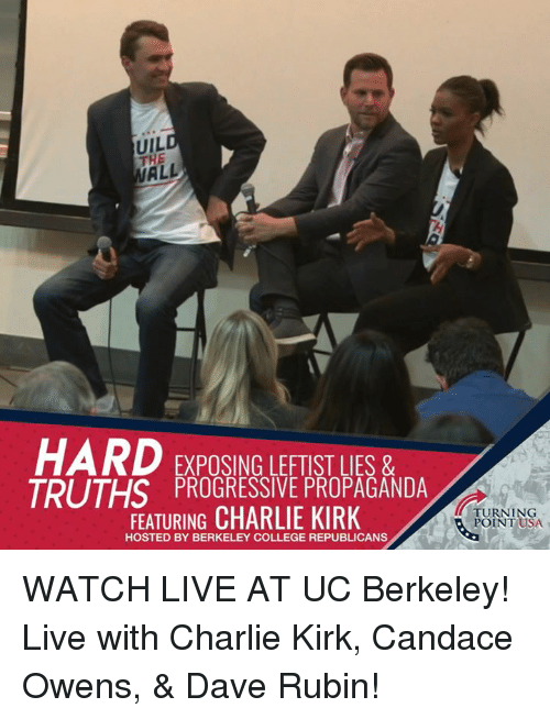 Charlie, College, and Memes: UIL  THE  HARD EXPOSING LEFTIST LIES &  TDI ITUS PROGRESSIVE PROPAGANDA  FEATURING CHARLIE KIRK  TURNING  POINT USA  HOSTED BY BERKELEY COLLEGE REPUBLICANS WATCH LIVE AT UC Berkeley! Live with Charlie Kirk, Candace Owens, & Dave Rubin!
