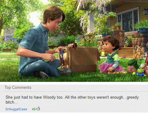 Bitch, Toys, and All The: uinedchildhood  Top Comments  She just had to have Woody too. All the other toys weren't enough...greedy  bitch..  DrNuggetCase 49凸