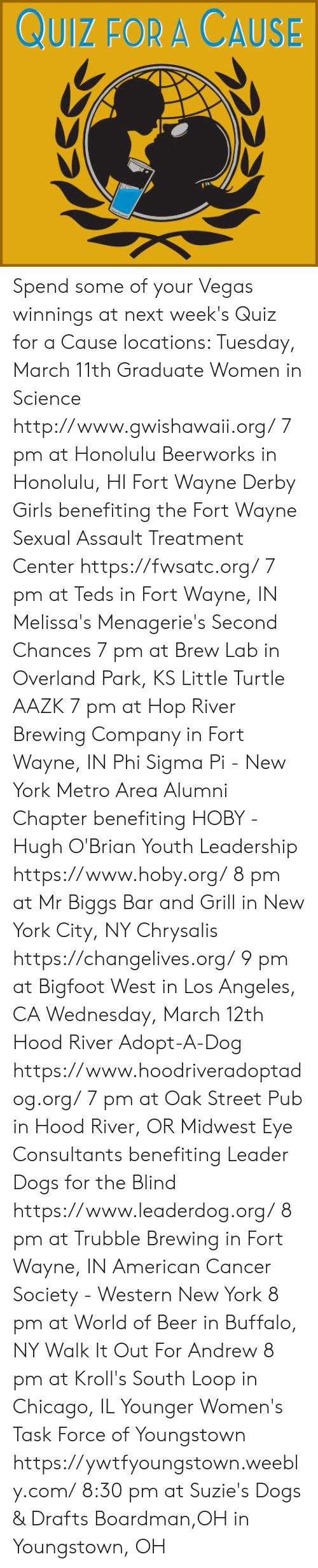 Beer, Bigfoot, and Chicago: UIZ FOR A CAUSE Spend some of your Vegas winnings at next week's Quiz for a Cause locations:   Tuesday, March 11th  Graduate Women in Science http://www.gwishawaii.org/ 7 pm at Honolulu Beerworks in Honolulu, HI  Fort Wayne Derby Girls benefiting the Fort Wayne Sexual Assault Treatment Center https://fwsatc.org/ 7 pm at Teds in Fort Wayne, IN  Melissa's Menagerie's Second Chances 7 pm at Brew Lab in Overland Park, KS  Little Turtle AAZK 7 pm at Hop River Brewing Company in Fort Wayne, IN  Phi Sigma Pi - New York Metro Area Alumni Chapter benefiting HOBY - Hugh O'Brian Youth Leadership https://www.hoby.org/ 8 pm at Mr Biggs Bar and Grill in New York City, NY  Chrysalis https://changelives.org/ 9 pm at Bigfoot West in Los Angeles, CA  Wednesday, March 12th  Hood River Adopt-A-Dog https://www.hoodriveradoptadog.org/ 7 pm at Oak Street Pub in Hood River, OR  Midwest Eye Consultants benefiting Leader Dogs for the Blind https://www.leaderdog.org/ 8 pm at Trubble Brewing in Fort Wayne, IN  American Cancer Society - Western New York 8 pm at World of Beer in Buffalo, NY  Walk It Out For Andrew 8 pm at Kroll's South Loop in Chicago, IL  Younger Women's Task Force of Youngstown https://ywtfyoungstown.weebly.com/ 8:30 pm at Suzie's Dogs & Drafts Boardman,OH in Youngstown, OH