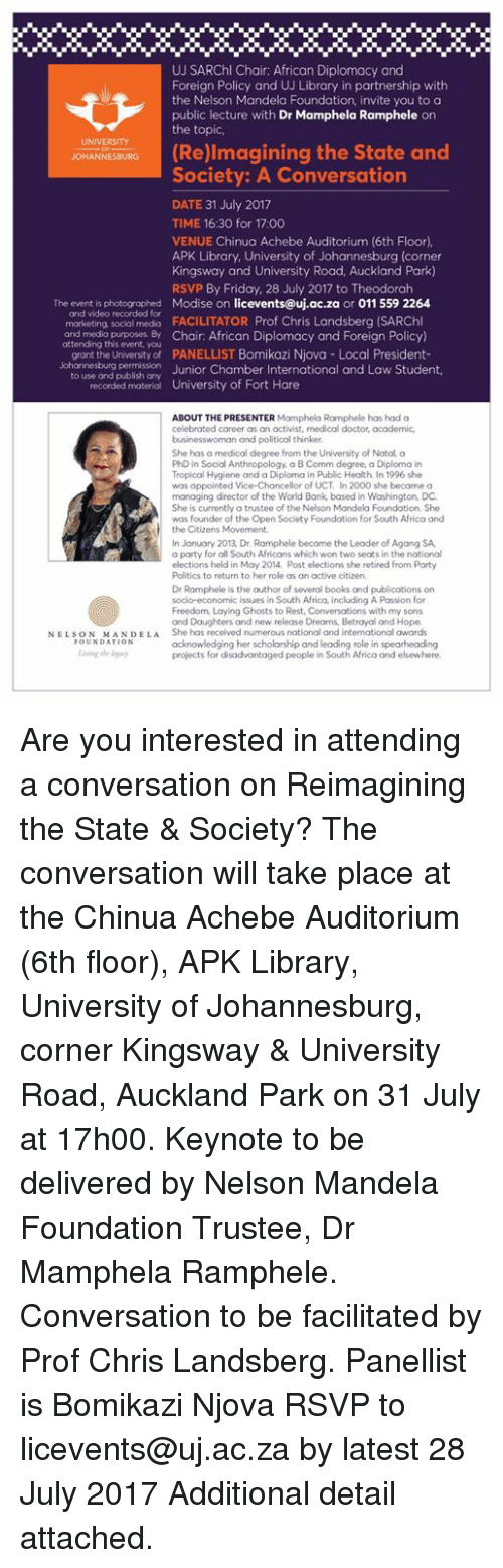 Africa, Books, and Doctor: UJ SARChl Chair: African Diplomacy and  Foreign Policy and UJ Library in partnership with  the Nelson Mandela Foundation, invite you to a  public lecture with Dr Mamphela Ramphele on  the topic  UNIVERSITY  Re)lmagining the State and  Society: A Conversation  DATE 31 July 2017  TIME 16:30 for 17:00  VENUE Chinua Achebe Auditorium (6th Floor),  APK Library. University of Johannesburg (corner  Kingsway and University Road, Auckland Park)  RSVP By Friday, 28 July 2017 to Theodorah  The event is photogrophed Modise on licevents@uj.ac.za or 011 559 2264  and video recorded for  marketing social medio FACILITATOR Prof Chris Landsberg (SARChl  and media purposes. By Chair African Diplomacy and Foreian Policy)  attending this event, you  grant the University of PANELLIST Bomikazi Njova Local President-  Johannesburg permission  Chamber International and Law Student,  to use and publish any  recorded material  University of Fort Hare  ABOUT THE PRESENTER Mamphelo Ramphele has had a  celebrated career as an activist, medical doctor, academic  businesswoman and political thinker  She has a medical degree from the University of Notal a  PhD in Social Anthropology, a B Comm degree, a Diploma in  Tropical Hygiene and a Diploma in Public Health In 1996 she  was appointed Vice-Chancellor of UCT, In 2000 she became a  managing director of the World Bank, based in Washington, DC  She is currently a trustee of the Nelson Mandela Foundation, She  was founder of the Open Society Foundotion for South Africa and  the Citizens Movement  In January 2013, Dr. Ramphele became the Leoder of Agang SA  a party for all South Africans which won two seats in the national  elections held in May 2014 Post elections she retired from Porty  Politics to return to her role as an active citizen.  Dr Ramphele is the outhor of several books and publications on  socio-economic issues in South Africa, including A Passion for  Freedom, Laying Ghosts to Rest, Conversations with my son