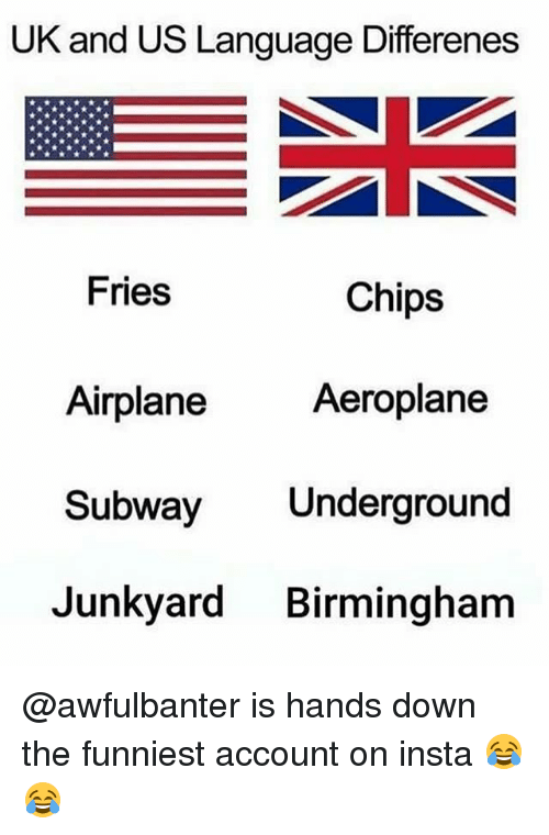 Memes, Subway, and Airplane: UK and US Language Differenes  Fries  Chips  Aeroplane  Airplane  Subway Underground  Junkyard Birmingham @awfulbanter is hands down the funniest account on insta 😂😂