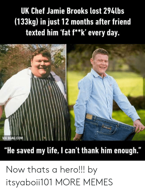 """9gag, Dank, and Life: UK Chef Jamie Brooks lost 294lbs  (133kg) in just 12 months after friend  texted him 'fat f**k' every day.  VIA 9GAG COM  """"He saved my life, I can't thank him enough."""" Now thats a hero!!! by itsyaboii101 MORE MEMES"""