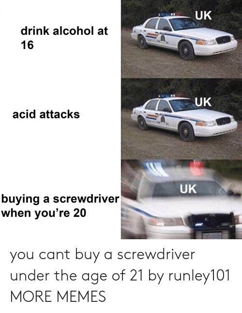 Dank, Memes, and Target: UK  drink alcohol at  16  UK  acid attacks  UK  buying a screwdriver  when you're 20 you cant buy a screwdriver under the age of 21 by runley101 MORE MEMES