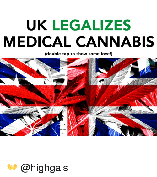 Love, Memes, and Cannabis: UK LEGALIZES  MEDICAL CANNABIS  (double tap to show some love!)  UANA TV 👐 @highgals