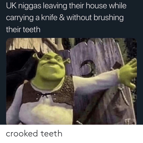 House, Teeth, and Knife: UK niggas leaving their house while  carrying a knife & without brushing  their teeth crooked teeth