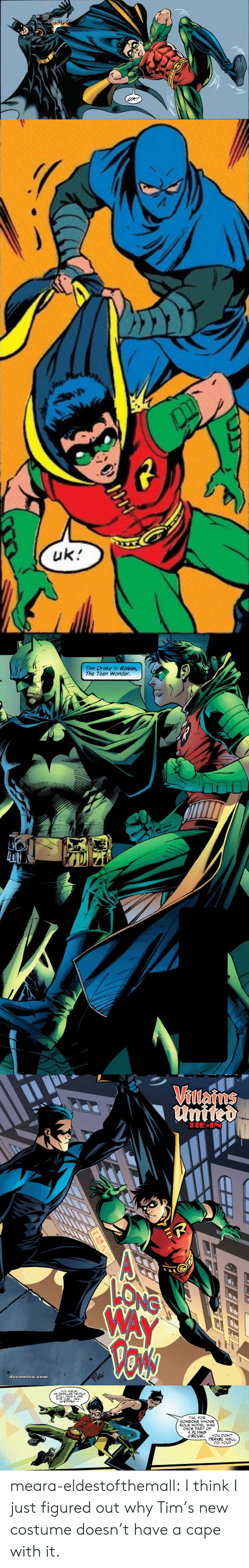 Drake, Target, and Tumblr: UK!   uk   Tim Drake is Robin,  The Teen Wonder.   Vilafns  united  TIE-I  LIITTTT  LONG  WAY  Vo'N  WARS  dccomics.com   YOU KNOW  US REGULAR PEOPLE  STILL HAVE A USE  FOR OUR... AKK...  WINDPIPES--  TIM, FOR  SOMEONE WHOSE  ROLE MODEL WAS  ONCE PART OF  A FLYING  CIRCUS...  YOU DON'T  TRAVEL WELL  DO YOU? meara-eldestofthemall: I think I just figured out why Tim's new costume doesn't have a cape with it.