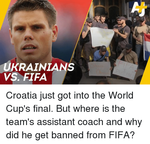 Fifa, Memes, and Croatia: UKRAINIANS  VS. FIFA Croatia just got into the World Cup's final. But where is the team's assistant coach and why did he get banned from FIFA?