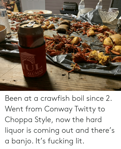 Conway, Fucking, and Lit: UL  AssoC  OCIATİON- Been at a crawfish boil since 2. Went from Conway Twitty to Choppa Style, now the hard liquor is coming out and there's a banjo. It's fucking lit.