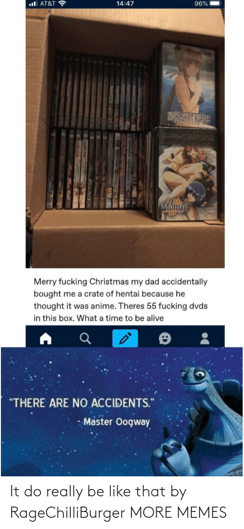"""Alive, Anime, and Be Like: ul AT&T ?  96%  14:47  NIGHT SHIFT NURSES  Momin  Merry fucking Christmas my dad accidentally  bought me a crate of hentai because he  thought it was anime. Theres 55 fucking dvds  in this box. What a time to be alive  """"THERE ARE NO ACCIDENTS.""""  Master Oogway It do really be like that by RageChilliBurger MORE MEMES"""