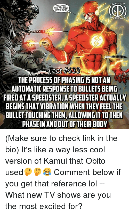 Lol, Memes, and TV Shows: UL TIMATE  WHAT THE  HELL ARE YOU  ac  THE PROCESS OF PHASING ISNOTAN  AUTOMATIC RESPONSETO BULLETS BEING  FIRED AT A SPEEDSTER,ASPEEDSTER ACTUALLY  BEGINS THAT VIBRATION WHEN THEY FEEL THE  BULLET TOUCHING THEM,ALLOWING IT TO THEN  PHASE IN ANDOUT OF THEIR BODY (Make sure to check link in the bio) It's like a way less cool version of Kamui that Obito used🤔🤔😂 Comment below if you get that reference lol -- What new TV shows are you the most excited for?