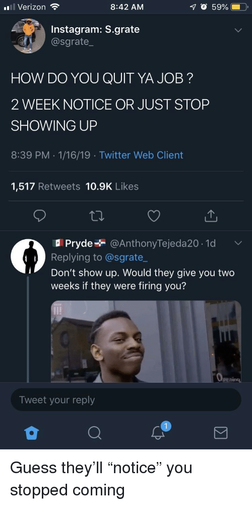 """Instagram, Twitter, and Verizon: ul Verizon  8:42 AM  O 59%  Instagram: S.grate  @sgrate  HOW DO YOU QUIT YA JOB?  2 WEEK NOTICE OR JUST STOP  SHOWING UP  8:39 PM .1/16/19 Twitter Web Client  1,517 Retweets 10.9K Likes  Pryde @AnthonyTejeda20.1d  Replying to @sgrate_  Don't show up. Would they give you two  weeks if they were firing you?  Tweet your reply Guess they'll """"notice"""" you stopped coming"""