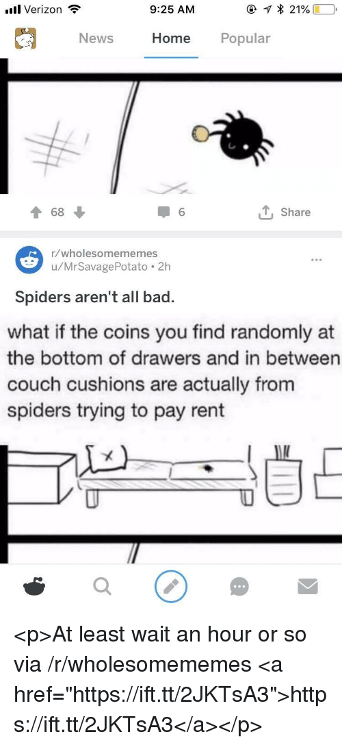 "Bad, News, and Verizon: .ul Verizon  9:25 AM  News  Home Popular  T 68  1 6  , Share  1/wholesomememes  u/MrSavagePotato.2h  Spiders aren't all bad.  what if the coins you find randomly at  the bottom of drawers and in between  couch cushions are actually from  spiders trying to pay rent <p>At least wait an hour or so via /r/wholesomememes <a href=""https://ift.tt/2JKTsA3"">https://ift.tt/2JKTsA3</a></p>"