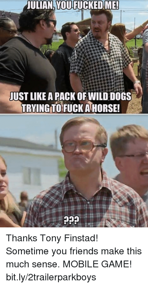 Dogs, Friends, and Memes: ULIAN YOU FUCKEDME  JUST LIKE A PACK OFWILD DOGS  TRYING TOFUCK AHORSE! Thanks Tony Finstad! Sometime you friends make this much sense. MOBILE GAME! bit.ly/2trailerparkboys