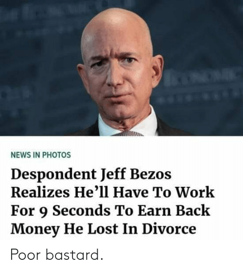 Jeff Bezos, Memes, and Money: ulih.  NEWS IN PHOTOS  Despondent Jeff Bezos  Realizes He'll Have To Work  For 9 Seconds To Earn Back  Money He Lost In Divorce Poor bastard.