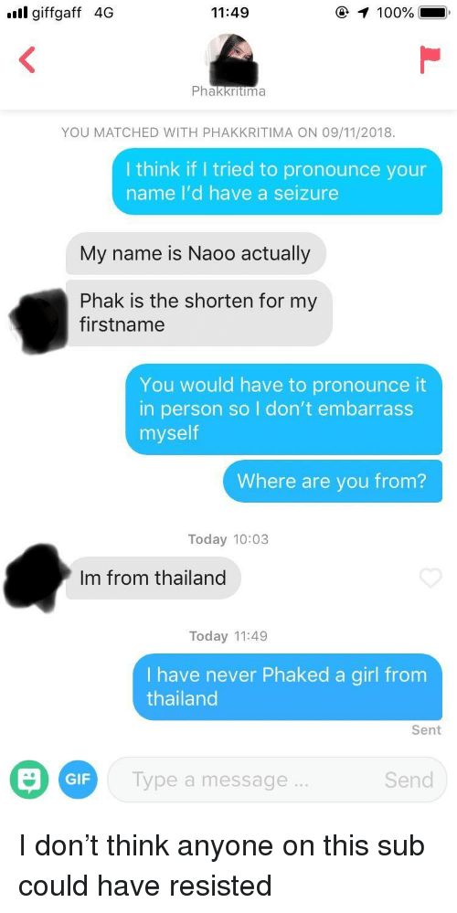 Anaconda, Gif, and Girl: ull giffgaff 4G  11:49  100%  Phakkritima  YOU MATCHED WITH PHAKKRITIMA ON 09/11/2018.  I think if I tried to pronounce your  name I'd have a seizure  My name is Naoo actually  Phak is the shorten for my  firstname  You would have to pronounce it  in person so I don't embarrass  myself  Where are you from?  Today 10:03  Im from thailand  Today 11:49  Ihave never Phaked a girl from  thailand  Sent  GIF  Type a message...  Send I don't think anyone on this sub could have resisted