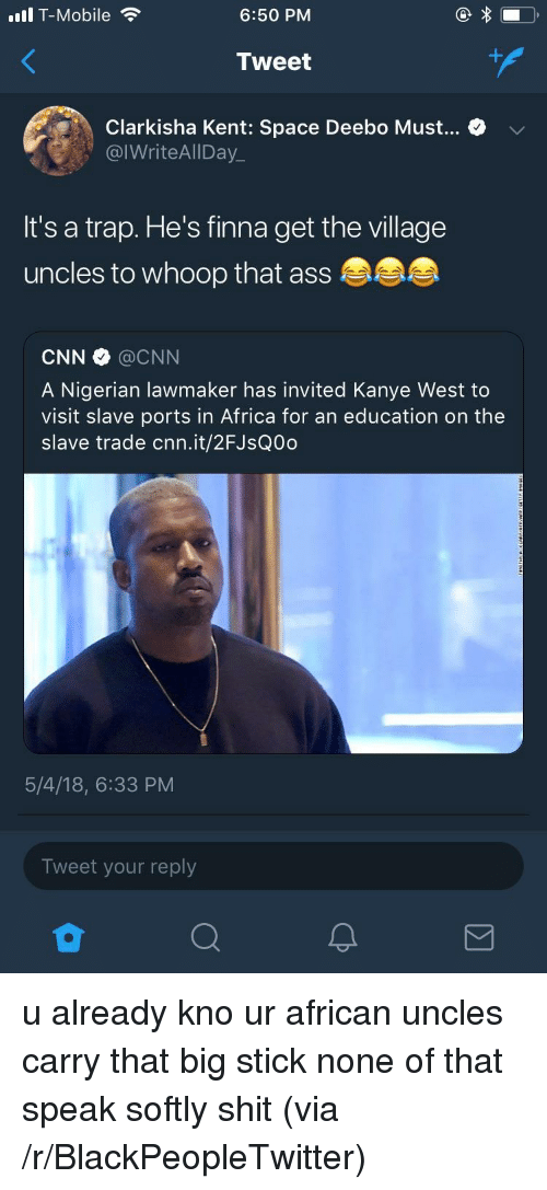 Africa, Ass, and Blackpeopletwitter: ull T-Mobile  6:50 PM  Tweet  Clarkisha Kent: Space Deebo Must... > v  @IWriteAlIDay_  It's a trap. He's finna get the village  uncles to whoop that ass  CNN @CNN  A Nigerian lawmaker has invited Kanye West to  visit slave ports in Africa for an education on the  slave trade cnn.it/2FJsQ0d  5/4/18, 6:33 PM  Tweet your reply <p>u already kno ur african uncles carry that big stick none of that speak softly shit (via /r/BlackPeopleTwitter)</p>