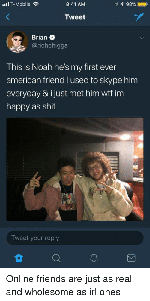 Friends, Shit, and T-Mobile: ull T-Mobile  8:41 AM  * 98%- .  Tweet  Brian  @richchigga  This is Noah he's my first ever  american friend l used to skype him  everyday & ijust met him wtf im  happy as shit  Tweet your reply Online friends are just as real and wholesome as irl ones