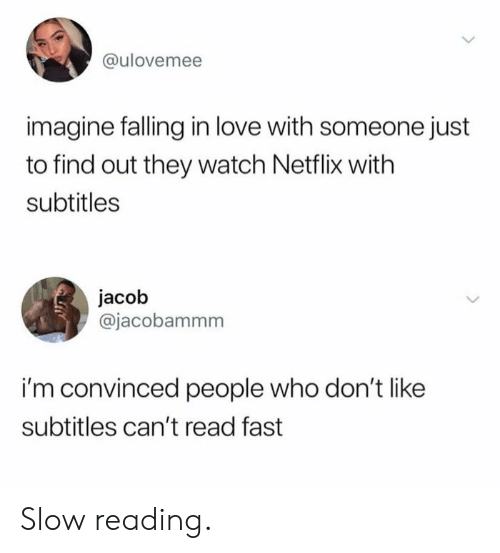 Love, Netflix, and Watch: @ulovemee  imagine falling in love with someone just  to find out they watch Netflix with  subtitles  jacob  @jacobammm  i'm convinced people who don't like  subtitles can't read fast Slow reading.