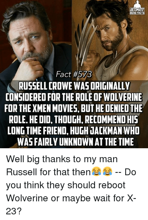 Facts, Memes, and Russell Crowe: ULTIMATA  HERO FACTS  Fact #573  RUSSELL CROWE WASORIGINALLY  CONSIDERED FOR THE ROLE OF WOLVERINE  FOR THE XMENMOVIES, BUT HEDENIEDTHE  ROLE. HE DID, THOUGH, RECOMMENDHIS  LONGTIME FRIEND, HUGH JACKMAN WHO  WASFAIRLYUNKNOWN AT THE TIME Well big thanks to my man Russell for that then😂😂 -- Do you think they should reboot Wolverine or maybe wait for X-23?