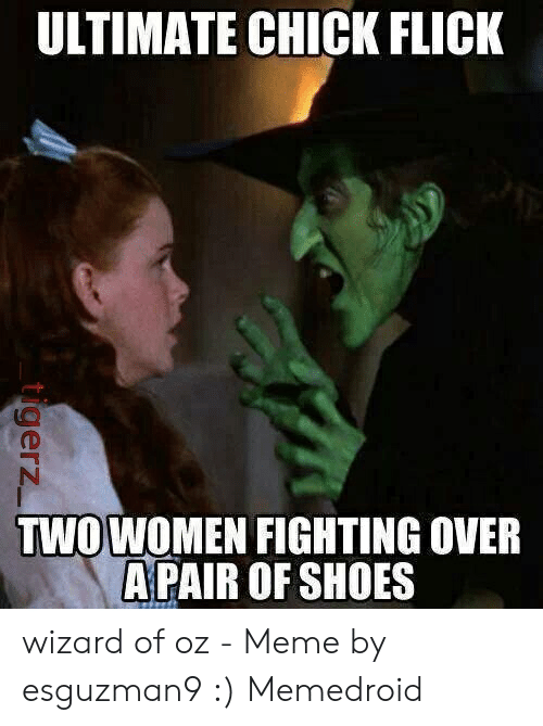 Meme, Shoes, and Wizard of Oz: ULTIMATE CHICK FLICK  TWOWOMEN FIGHTING OVER  A PAIR OF SHOES wizard of oz - Meme by esguzman9 :) Memedroid