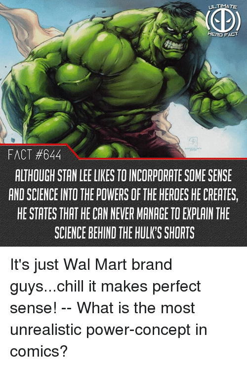 Chill, Memes, and Stan: ULTIMATE  HERO FACT  FACT #844  ALTHOUGH STAN LEE LIKES TO INCORPORATE SOME SENSE  AND SCIENCE INTO THE POWERS OF THE HEROES HE CREATES,  HE STATES THAT HE CAN NEVER MANAGE TO EXPLAIN THE  SCIENCE BEHIND THE HULK'S SHORTS It's just Wal Mart brand guys...chill it makes perfect sense! -- What is the most unrealistic power-concept in comics?