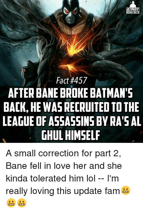Assassination, Bane, and Batman: ULTIMATE  HERO FACTS  Fact #457  AFTER BANE BROKE BATMAN'S  BACK, HE WASRECRUITEDTOTHE  LEAGUE OF ASSASSINS BYRA'S AL  GHUL HIMSELF A small correction for part 2, Bane fell in love her and she kinda tolerated him lol -- I'm really loving this update fam😬😬😬