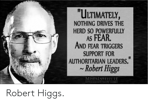 Memes, Fear, and 🤖: ULTIMATELY,  NOTHING DRIVES THE  HERD SO POWERFULLY  AS FEAR  AND FEAR TRIGGERS  SUPPORT FOR  AUTHORITARIAN LEADERS.  Robert Higgs  MISESİNSTITUTE Robert Higgs.
