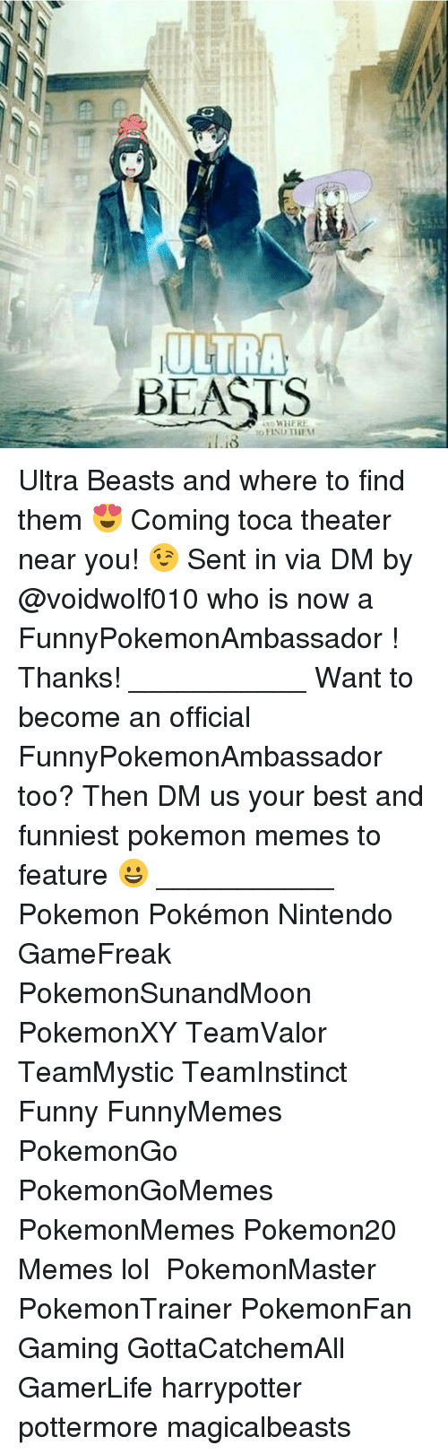 Memes, Pokemon, and Beastly: ULTRA  BEASTS  WHERE Ultra Beasts and where to find them 😍 Coming toca theater near you! 😉 Sent in via DM by @voidwolf010 who is now a FunnyPokemonAmbassador ! Thanks! ___________ Want to become an official FunnyPokemonAmbassador too? Then DM us your best and funniest pokemon memes to feature 😀 ___________ Pokemon Pokémon Nintendo GameFreak PokemonSunandMoon PokemonXY TeamValor TeamMystic TeamInstinct Funny FunnyMemes PokemonGo PokemonGoMemes PokemonMemes Pokemon20 Memes lol ポケットモンスター PokemonMaster PokemonTrainer PokemonFan Gaming GottaCatchemAll GamerLife harrypotter pottermore magicalbeasts