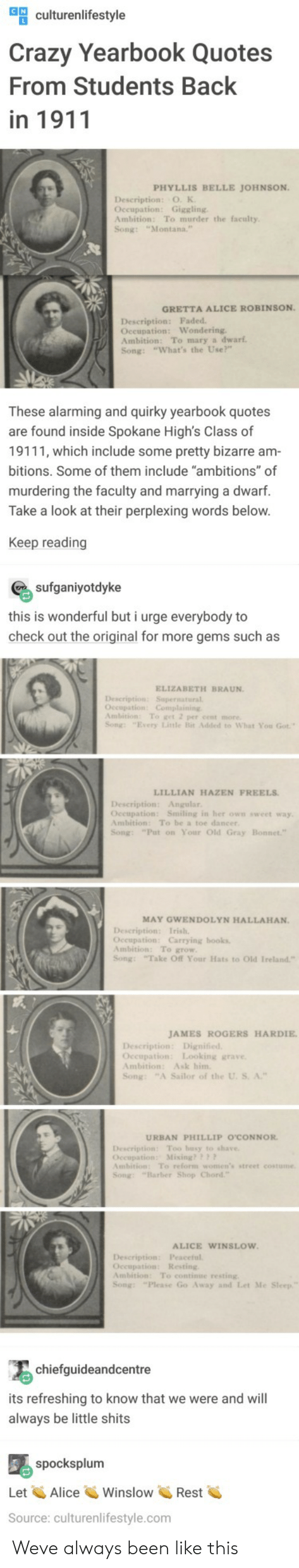 """Barber, Books, and Crazy: ulturenlifestyle  Crazy Yearbook Quotes  From Students Back  in 1911  PHYLLIS BELLE JOHNSON  Description: O. K  Occupation: Giggling  Ambition: To murder the faculty  Song: """"Montana.  GRETTA ALICE ROBINSON  Description: Faded  Oceupation: Wondering  Ambition: To mary a dwarf  Song: """"What's the Use?""""  These alarming and quirky yearbook quotes  are found inside Spokane High's Class of  19111, which include some pretty bizarre am  bitions. Some of them include """"ambitions"""" of  murdering the faculty and marrying a dwarf.  Take a look at their perplexing words below  Keep reading  sufganiyotdyke  this is wonderful but i urge everybody to  check out the original for more gems such as  ELIZABETH BRAUN  Description: Supernatural  Ambition: To get 2 per cent more  Song: """"Every Litle Bit Added to What You Got  LILLIAN HAZEN FREELS  Description: Angular  Oceupation: Smiling in her own sweet way  Ambition: To be a toe dancer  Song: """"Put on Your Old Gray  MAY GWENDOLYN HALLAHAN.  Occupation: Carrying books  Ambition: To grow  Song: Take Off Your Hats to Old Ireland""""  JAMES ROGERS HARDIE  Occupation: Looking grave  Ambition: Ask him  Song: """"A Sailor of the U. S. A.""""  URBAN PHILLIP O'CONNOR  Description Too busy to shave  Occupation: Mixing??  mbition: To reform women's street costume  Song: """"Barber Shop Chord  ALICE WINSLOW  Description: Peaceful  Occupation: Resting  Ambition: To continue resting  Song: """"Please Go Away and Let Me  chiefguideandcentre  its refreshing to know that we were and will  always be little shits  spocksplum  Let AliceWinslowRest  Source: culturenlifestyle.com Weve always been like this"""