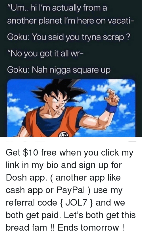 "Click, Fam, and Goku: ""Um.hi I'm actually from a  another planet I'm here on vacati-  Goku: You said you tryna scrap?  ""No you got it all wr-  Goku: Nah nigga square up Get $10 free when you click my link in my bio and sign up for Dosh app. ( another app like cash app or PayPal ) use my referral code { JOL7 } and we both get paid. Let's both get this bread fam !! Ends tomorrow !"